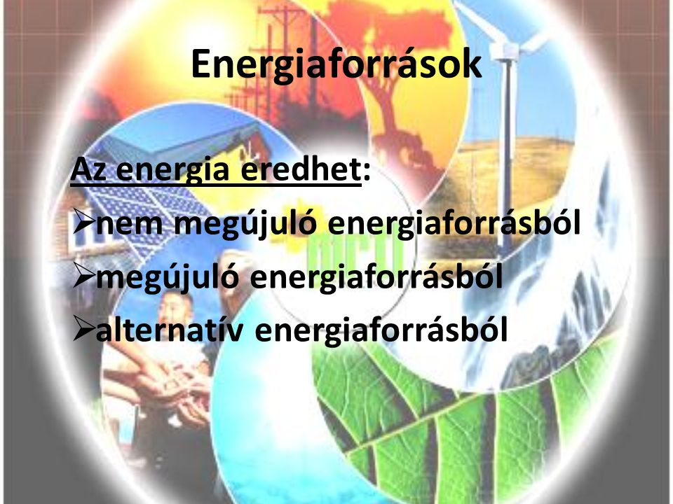 Energiaforrások Az energia eredhet:  nem megújuló energiaforrásból  megújuló energiaforrásból  alternatív energiaforrásból