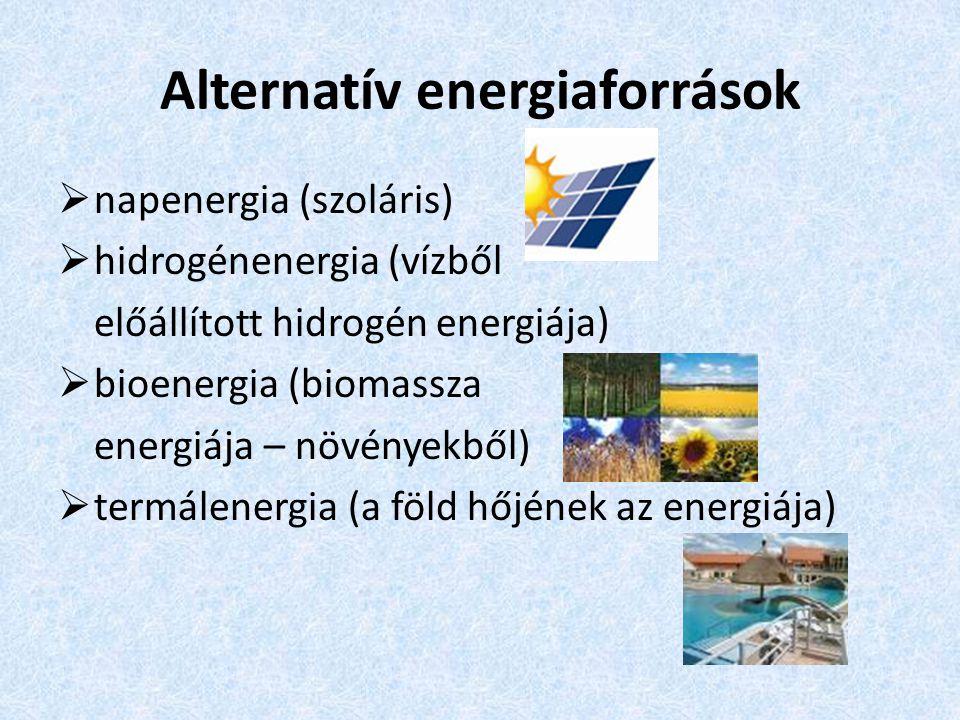 Alternatív energiaforrások  napenergia (szoláris)  hidrogénenergia (vízből előállított hidrogén energiája)  bioenergia (biomassza energiája – növén