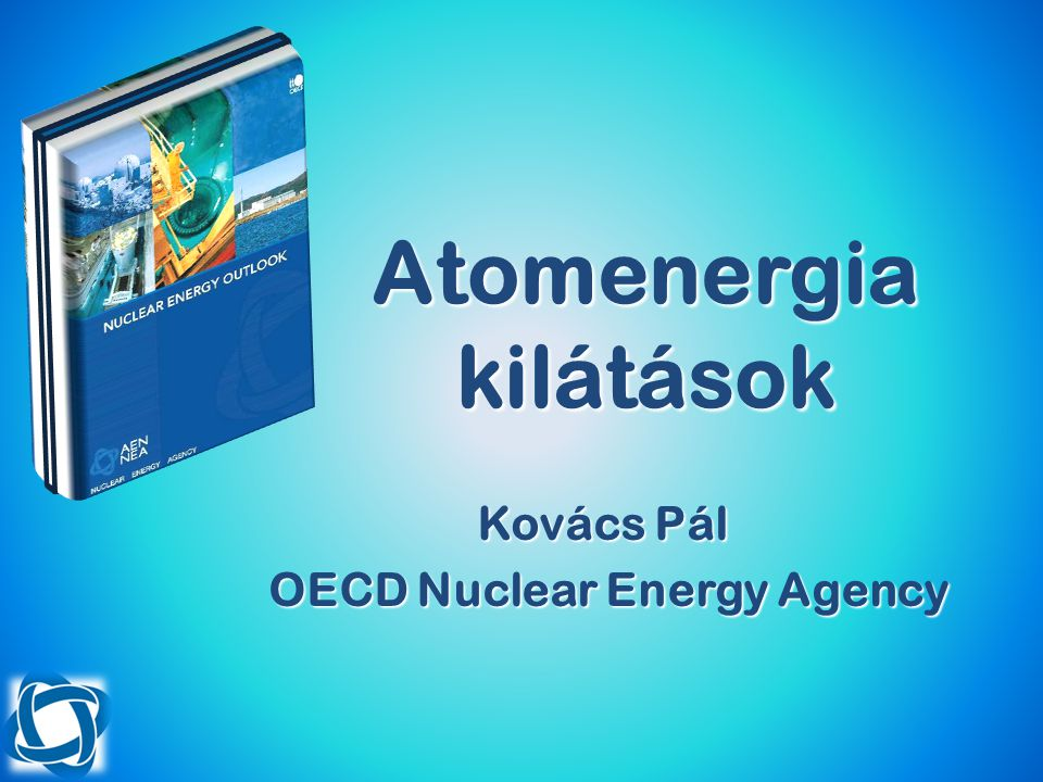 Atomenergia kilátások Kovács Pál OECD Nuclear Energy Agency OECD Nuclear Energy Agency