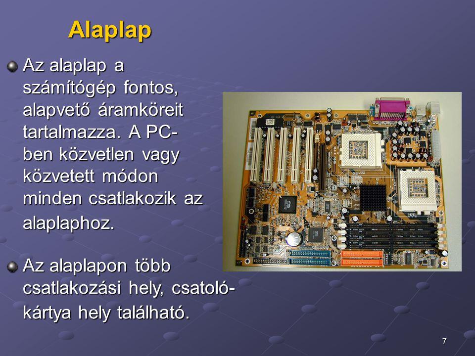 7 Alaplap Az alaplap a számítógép fontos, alapvető áramköreit tartalmazza. A PC- ben közvetlen vagy közvetett módon minden csatlakozik az alaplaphoz.