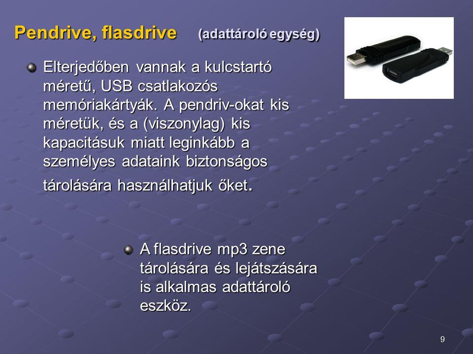 9 Pendrive, flasdrive (adattároló egység) Elterjedőben vannak a kulcstartó méretű, USB csatlakozós memóriakártyák. A pendriv-okat kis méretük, és a (v