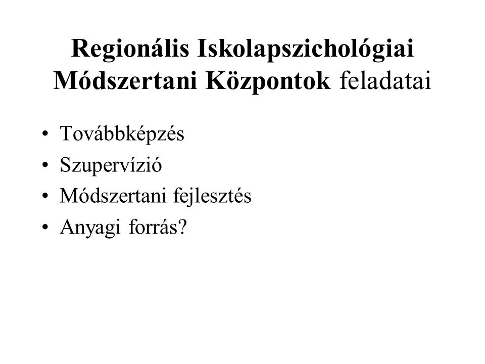 Regionális Iskolapszichológiai Módszertani Központok feladatai Továbbképzés Szupervízió Módszertani fejlesztés Anyagi forrás?