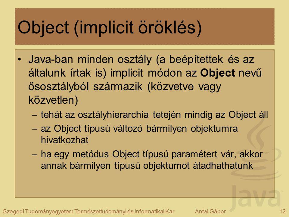 Szegedi Tudományegyetem Természettudományi és Informatikai KarAntal Gábor12Szegedi Tudományegyetem Természettudományi és Informatikai KarAntal Gábor Object (implicit öröklés) Java-ban minden osztály (a beépítettek és az általunk írtak is) implicit módon az Object nevű ősosztályból származik (közvetve vagy közvetlen) –tehát az osztályhierarchia tetején mindig az Object áll –az Object típusú változó bármilyen objektumra hivatkozhat –ha egy metódus Object típusú paramétert vár, akkor annak bármilyen típusú objektumot átadhathatunk