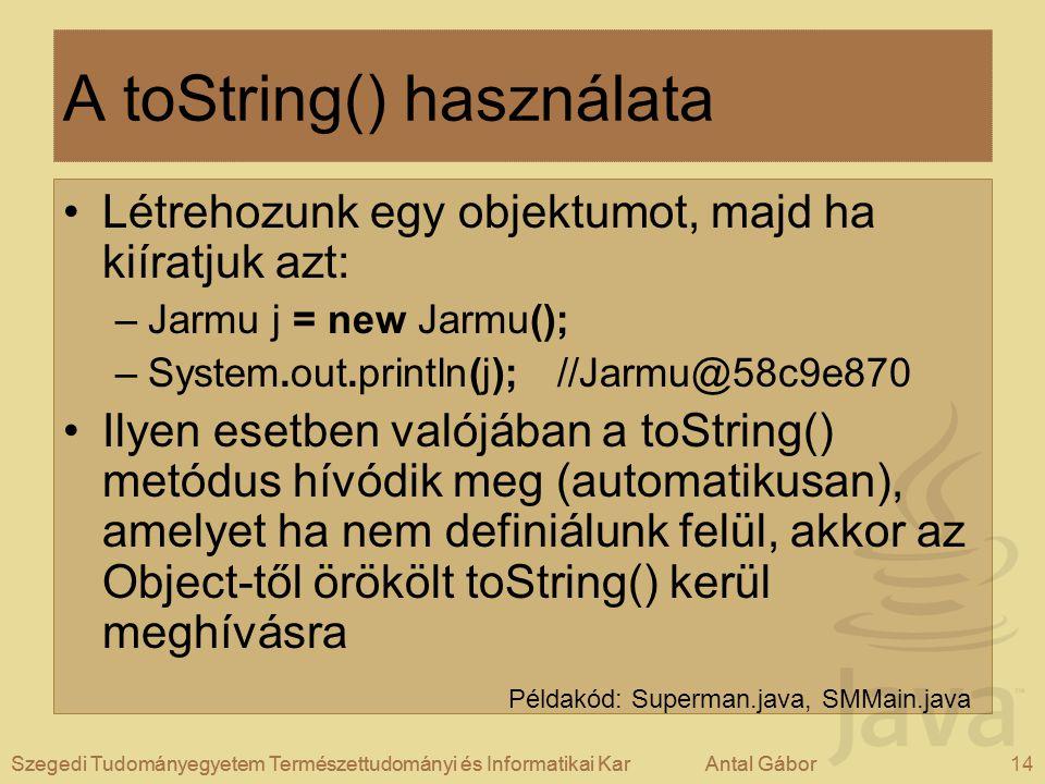 Szegedi Tudományegyetem Természettudományi és Informatikai KarAntal Gábor14Szegedi Tudományegyetem Természettudományi és Informatikai KarAntal Gábor A toString() használata Létrehozunk egy objektumot, majd ha kiíratjuk azt: –Jarmu j = new Jarmu(); –System.out.println(j); //Jarmu@58c9e870 Ilyen esetben valójában a toString() metódus hívódik meg (automatikusan), amelyet ha nem definiálunk felül, akkor az Object-től örökölt toString() kerül meghívásra Példakód: Superman.java, SMMain.java