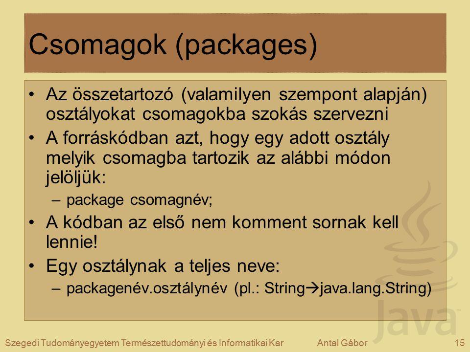 Szegedi Tudományegyetem Természettudományi és Informatikai KarAntal Gábor15Szegedi Tudományegyetem Természettudományi és Informatikai KarAntal Gábor Csomagok (packages) Az összetartozó (valamilyen szempont alapján) osztályokat csomagokba szokás szervezni A forráskódban azt, hogy egy adott osztály melyik csomagba tartozik az alábbi módon jelöljük: –package csomagnév; A kódban az első nem komment sornak kell lennie.