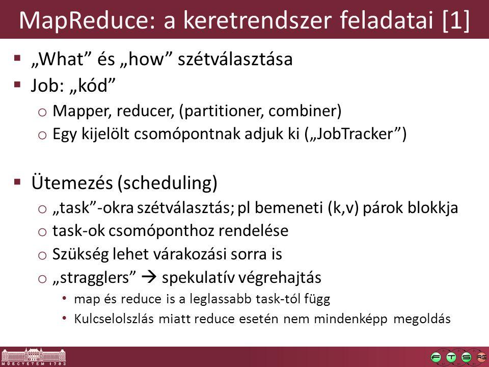 """MapReduce: a keretrendszer feladatai [1]  """"What és """"how szétválasztása  Job: """"kód o Mapper, reducer, (partitioner, combiner) o Egy kijelölt csomópontnak adjuk ki (""""JobTracker )  Ütemezés (scheduling) o """"task -okra szétválasztás; pl bemeneti (k,v) párok blokkja o task-ok csomóponthoz rendelése o Szükség lehet várakozási sorra is o """"stragglers  spekulatív végrehajtás map és reduce is a leglassabb task-tól függ Kulcselolszlás miatt reduce esetén nem mindenképp megoldás"""