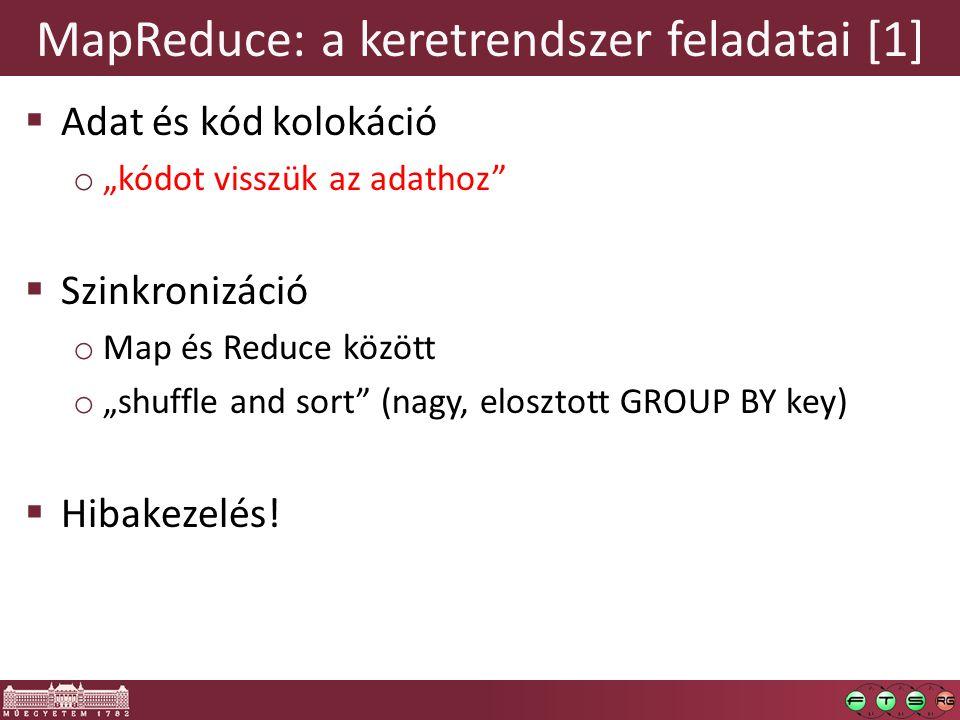 """MapReduce: a keretrendszer feladatai [1]  Adat és kód kolokáció o """"kódot visszük az adathoz  Szinkronizáció o Map és Reduce között o """"shuffle and sort (nagy, elosztott GROUP BY key)  Hibakezelés!"""