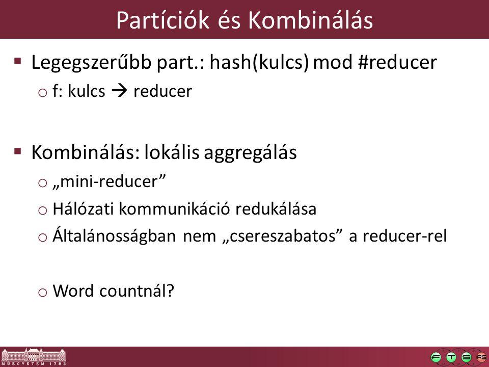 """Partíciók és Kombinálás  Legegszerűbb part.: hash(kulcs) mod #reducer o f: kulcs  reducer  Kombinálás: lokális aggregálás o """"mini-reducer o Hálózati kommunikáció redukálása o Általánosságban nem """"csereszabatos a reducer-rel o Word countnál?"""