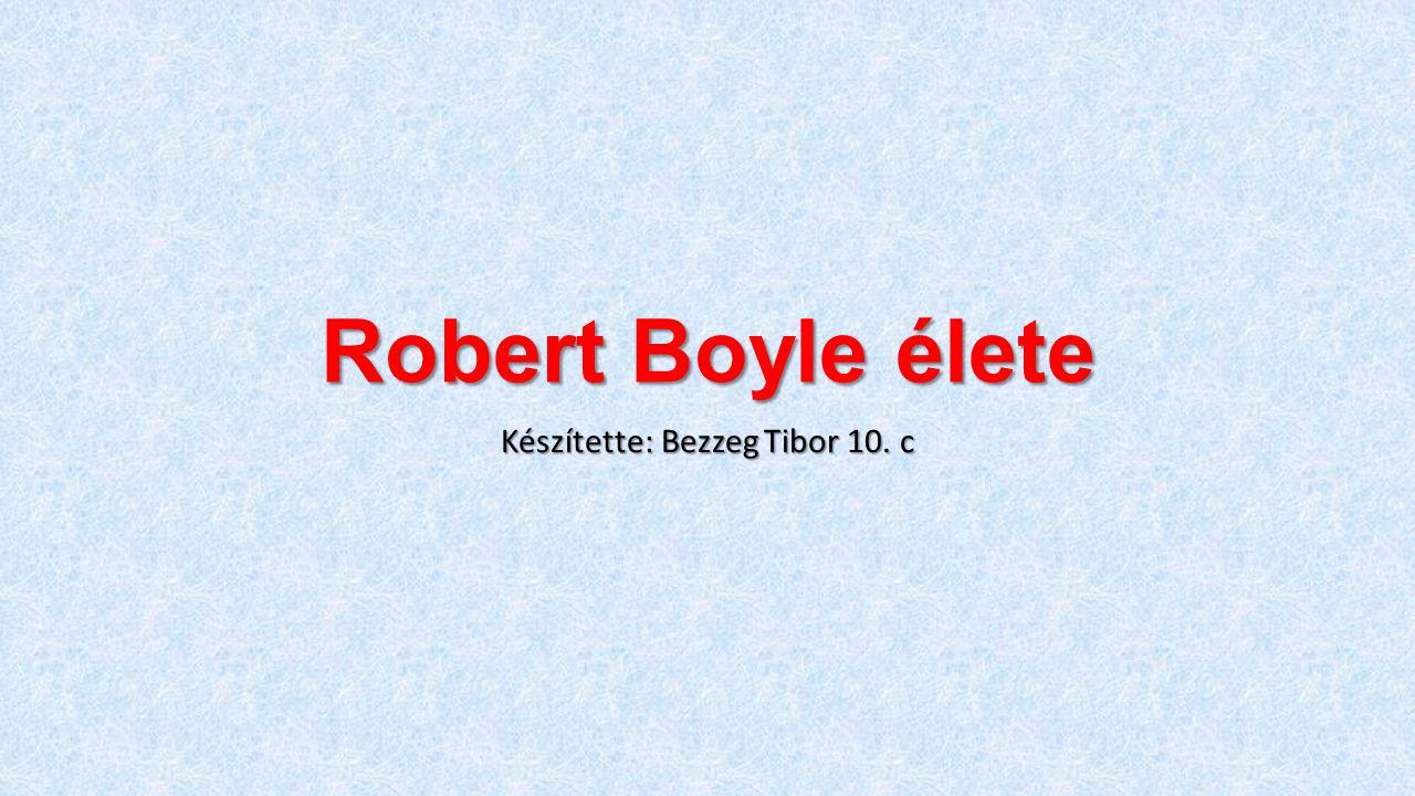 Robert Boyle élete Készítette: Bezzeg Tibor 10. c