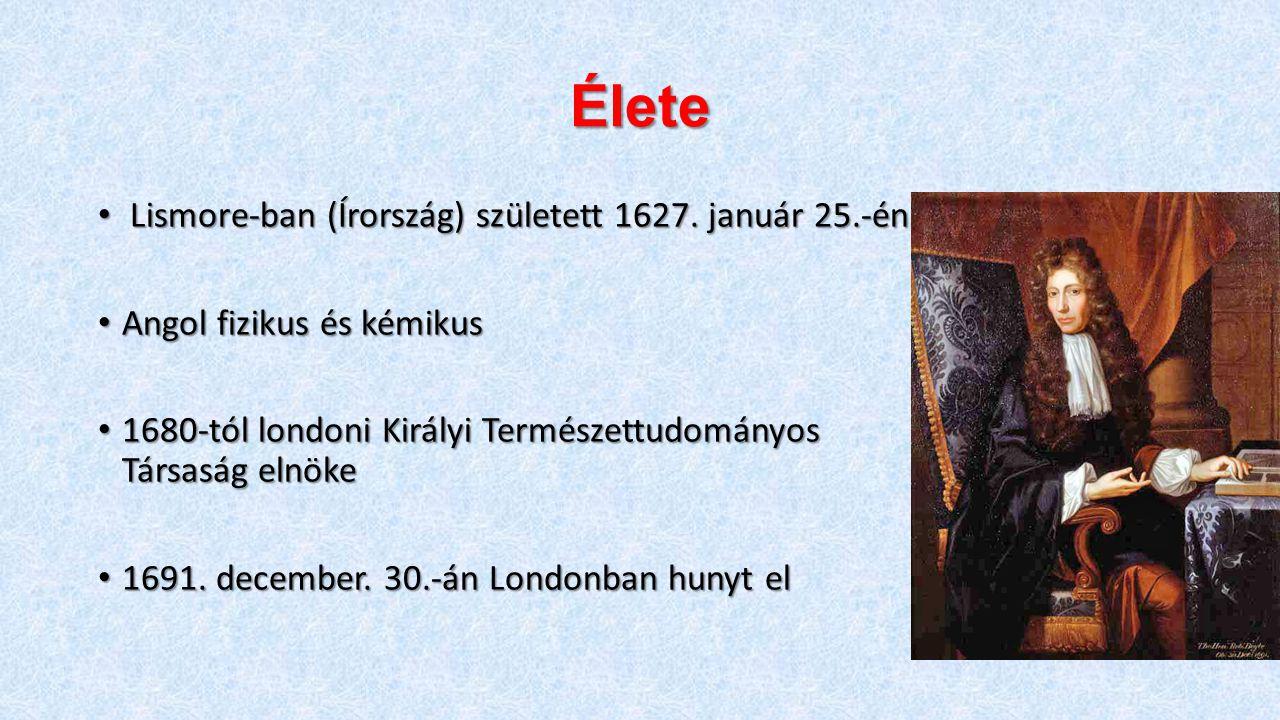 Élete Lismore-ban (Írország) született 1627. január 25.-én Lismore-ban (Írország) született 1627. január 25.-én Angol fizikus és kémikus Angol fizikus