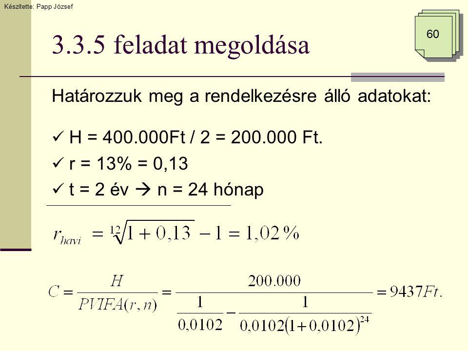 3.3.5 feladat megoldása Határozzuk meg a rendelkezésre álló adatokat: H = 400.000Ft / 2 = 200.000 Ft. r = 13% = 0,13 t = 2 év  n = 24 hónap Készített