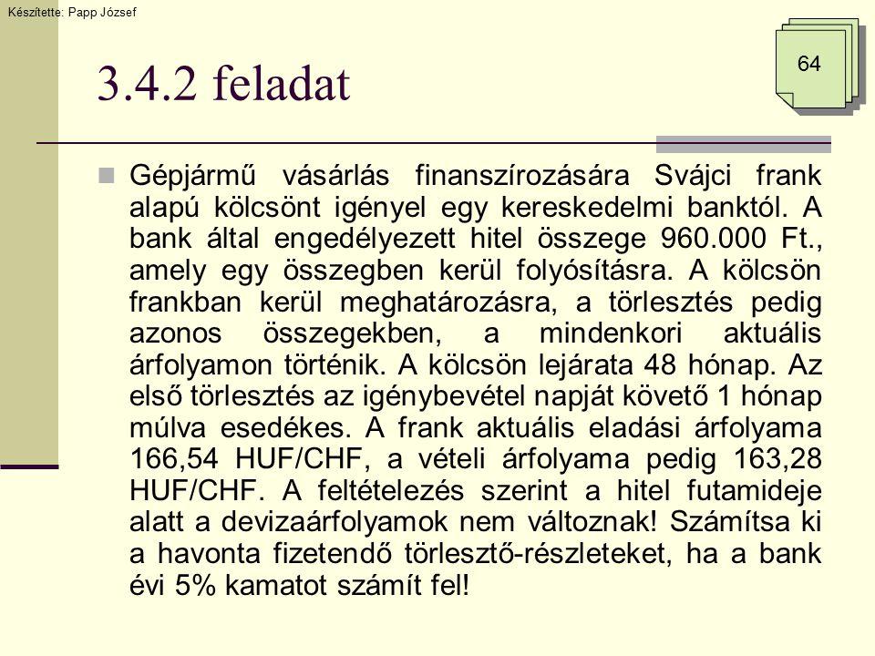 3.4.2 feladat Gépjármű vásárlás finanszírozására Svájci frank alapú kölcsönt igényel egy kereskedelmi banktól. A bank által engedélyezett hitel összeg