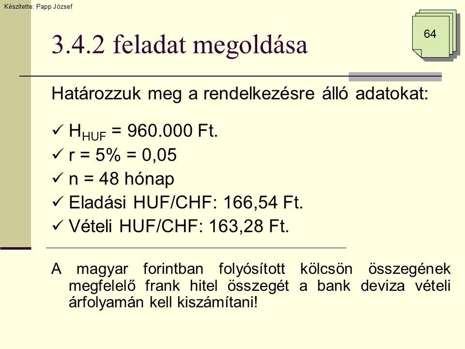 3.4.2 feladat megoldása Határozzuk meg a rendelkezésre álló adatokat: H HUF = 960.000 Ft. r = 5% = 0,05 n = 48 hónap Eladási HUF/CHF: 166,54 Ft. Vétel