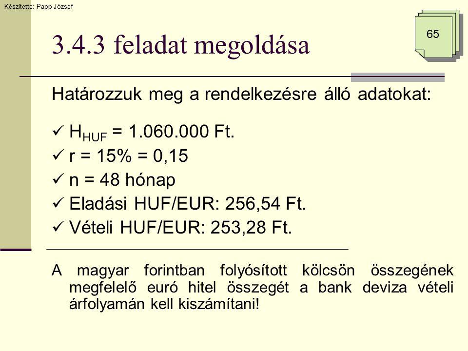3.4.3 feladat megoldása Határozzuk meg a rendelkezésre álló adatokat: H HUF = 1.060.000 Ft. r = 15% = 0,15 n = 48 hónap Eladási HUF/EUR: 256,54 Ft. Vé