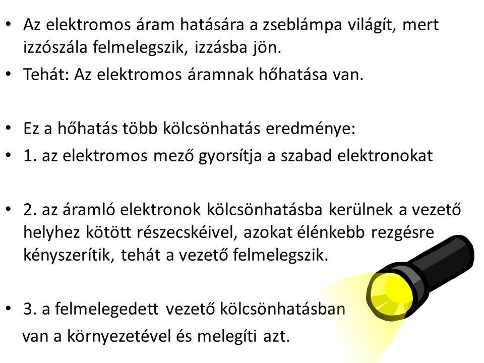 Az elektromos áram hatására a zseblámpa világít, mert izzószála felmelegszik, izzásba jön. Tehát: Az elektromos áramnak hőhatása van. Ez a hőhatás töb