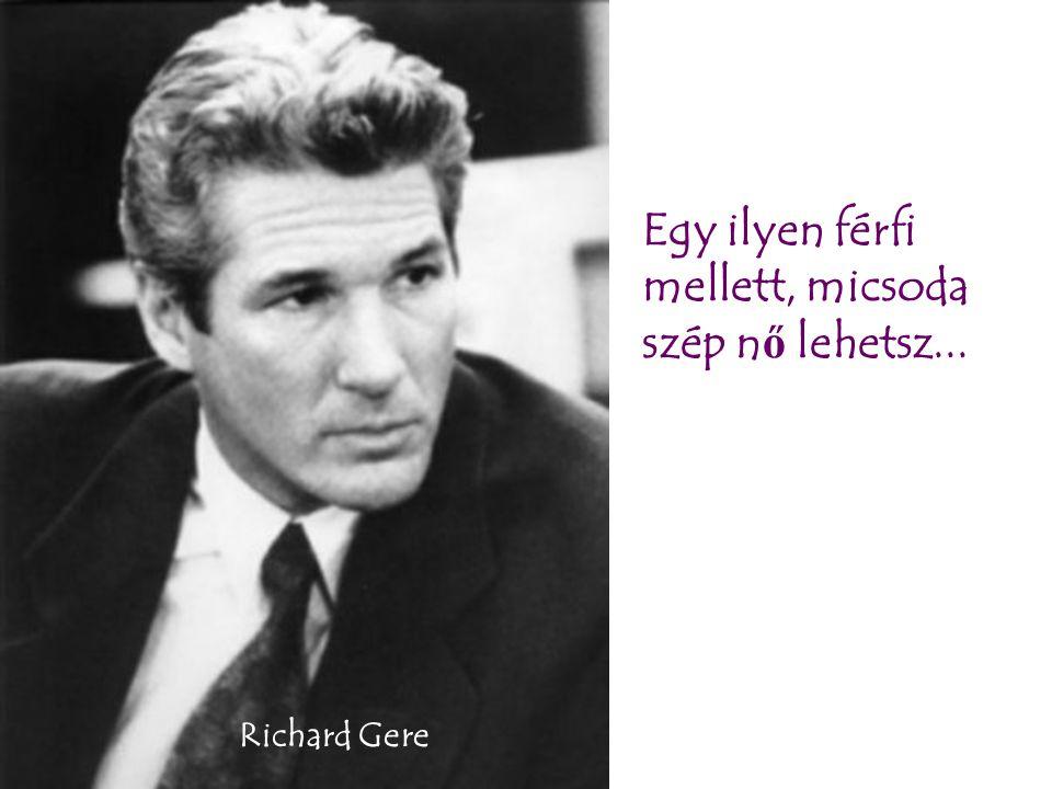 Egy ilyen férfi mellett, micsoda szép n ő lehetsz... Richard Gere