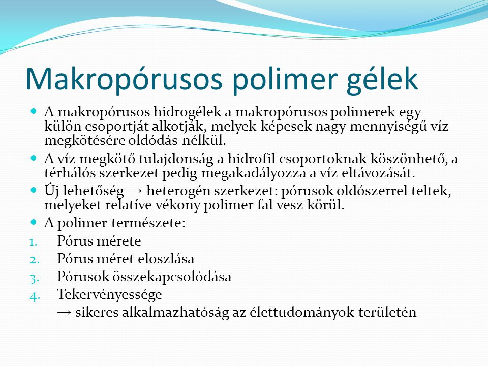 Makropórusos polimer gélek A makropórusos hidrogélek a makropórusos polimerek egy külön csoportját alkotják, melyek képesek nagy mennyiségű víz megkötésére oldódás nélkül.