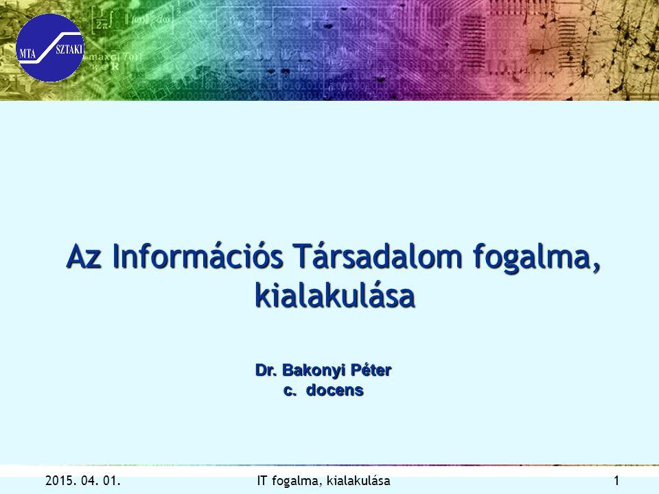 2015.04. 01.IT fogalma, kialakulása 1 Az Információs Társadalom fogalma, kialakulása Dr.