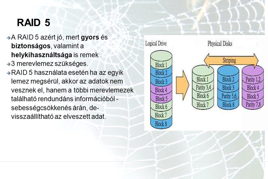 RAID 5  A RAID 5 azért jó, mert gyors és biztonságos, valamint a helykihasználtsága is remek.  3 merevlemez szükséges.  RAID 5 használata esetén ha
