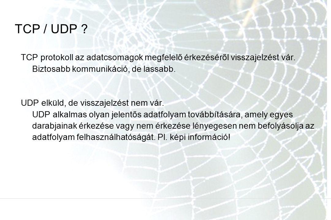TCP / UDP ? TCP protokoll az adatcsomagok megfelelő érkezéséről visszajelzést vár. Biztosabb kommunikáció, de lassabb. UDP elküld, de visszajelzést ne