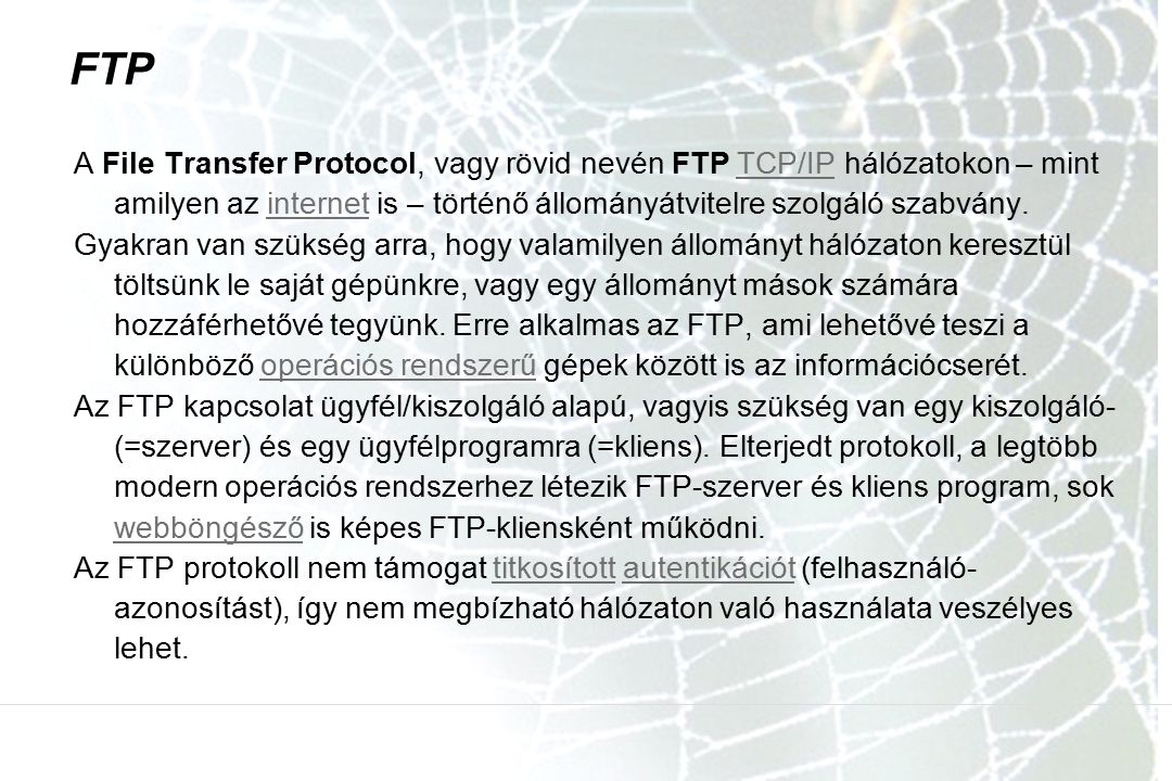 FTP A File Transfer Protocol, vagy rövid nevén FTP TCP/IP hálózatokon – mint amilyen az internet is – történő állományátvitelre szolgáló szabvány.TCP/