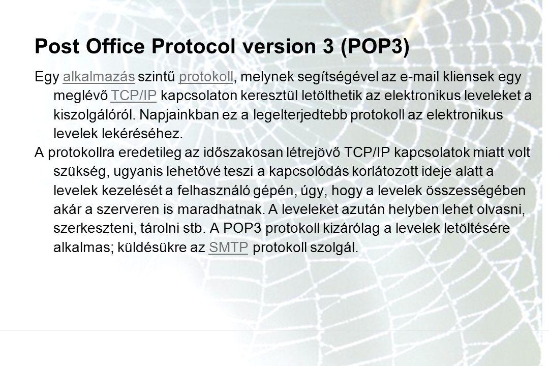 Post Office Protocol version 3 (POP3) Egy alkalmazás szintű protokoll, melynek segítségével az e-mail kliensek egy meglévő TCP/IP kapcsolaton keresztü