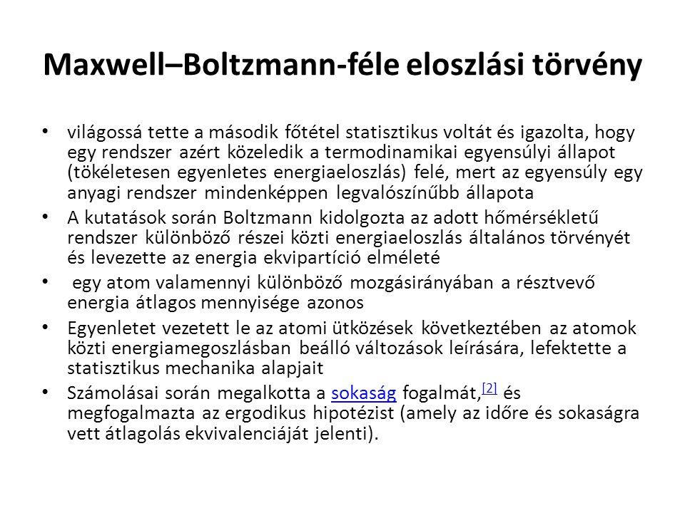 Maxwell–Boltzmann-féle eloszlási törvény világossá tette a második főtétel statisztikus voltát és igazolta, hogy egy rendszer azért közeledik a termodinamikai egyensúlyi állapot (tökéletesen egyenletes energiaeloszlás) felé, mert az egyensúly egy anyagi rendszer mindenképpen legvalószínűbb állapota A kutatások során Boltzmann kidolgozta az adott hőmérsékletű rendszer különböző részei közti energiaeloszlás általános törvényét és levezette az energia ekvipartíció elméleté egy atom valamennyi különböző mozgásirányában a résztvevő energia átlagos mennyisége azonos Egyenletet vezetett le az atomi ütközések következtében az atomok közti energiamegoszlásban beálló változások leírására, lefektette a statisztikus mechanika alapjait Számolásai során megalkotta a sokaság fogalmát, [2] és megfogalmazta az ergodikus hipotézist (amely az időre és sokaságra vett átlagolás ekvivalenciáját jelenti).sokaság [2]