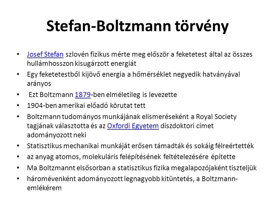Stefan-Boltzmann törvény Josef Stefan szlovén fizikus mérte meg először a feketetest által az összes hullámhosszon kisugárzott energiát Josef Stefan Egy feketetestből kijövő energia a hőmérséklet negyedik hatványával arányos Ezt Boltzmann 1879-ben elméletileg is levezette1879 1904-ben amerikai előadó körutat tett Boltzmann tudományos munkájának elismeréseként a Royal Society tagjának választotta és az Oxfordi Egyetem díszdoktori címet adományozott nekiOxfordi Egyetem Statisztikus mechanikai munkáját erősen támadták és sokáig félreértették az anyag atomos, molekuláris felépítésének feltételezésére építette Ma Boltzmannt elsősorban a statisztikus fizika megalapozójaként tiszteljük háromévenként adományozott legnagyobb kitüntetés, a Boltzmann- emlékérem