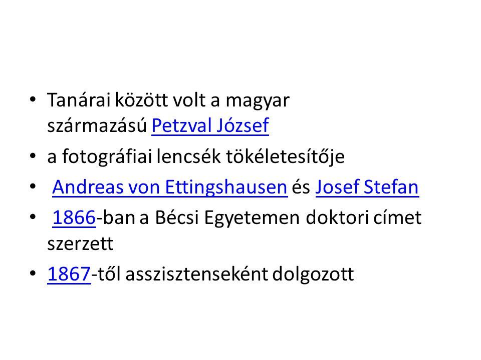 Tanárai között volt a magyar származású Petzval JózsefPetzval József a fotográfiai lencsék tökéletesítője Andreas von Ettingshausen és Josef StefanAndreas von EttingshausenJosef Stefan 1866-ban a Bécsi Egyetemen doktori címet szerzett 1866 1867-től asszisztenseként dolgozott 1867