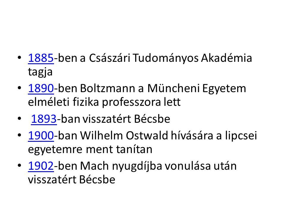 1885-ben a Császári Tudományos Akadémia tagja 1885 1890-ben Boltzmann a Müncheni Egyetem elméleti fizika professzora lett 1890 1893-ban visszatért Bécsbe1893 1900-ban Wilhelm Ostwald hívására a lipcsei egyetemre ment tanítan 1900 1902-ben Mach nyugdíjba vonulása után visszatért Bécsbe 1902