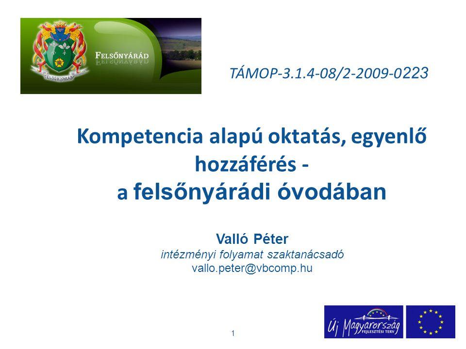 TÁMOP-3.1.4-08/2-2009-0 223 Kompetencia alapú oktatás, egyenlő hozzáférés - a felsőnyárádi óvodában Valló Péter intézményi folyamat szaktanácsadó vallo.peter@vbcomp.hu 1