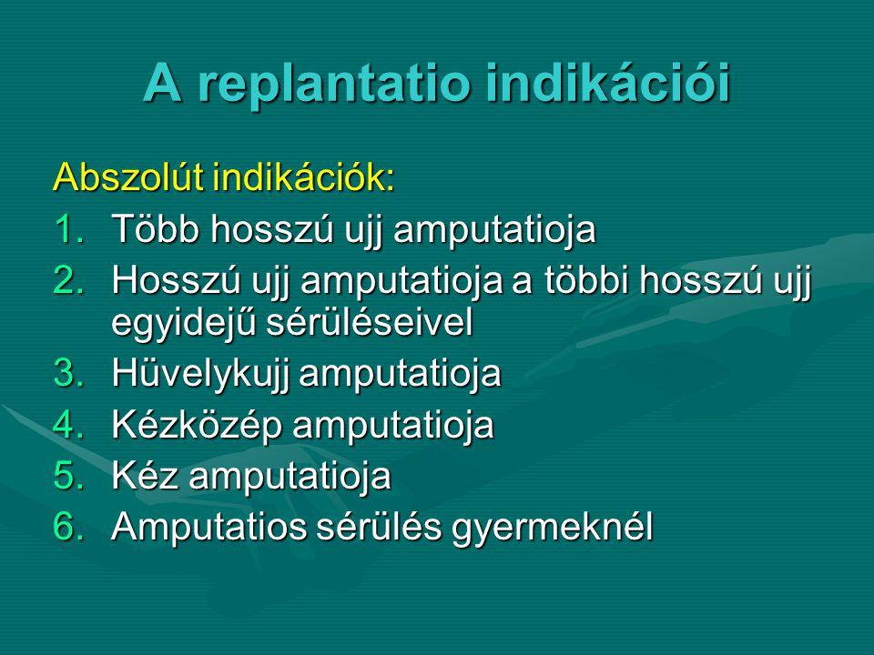 A replantatio indikációi Abszolút indikációk: 1.Több hosszú ujj amputatioja 2.Hosszú ujj amputatioja a többi hosszú ujj egyidejű sérüléseivel 3.Hüvelykujj amputatioja 4.Kézközép amputatioja 5.Kéz amputatioja 6.Amputatios sérülés gyermeknél
