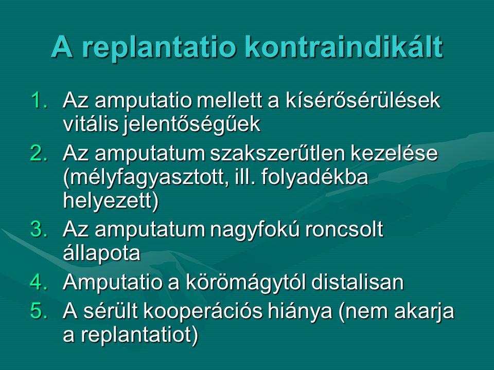 A replantatio kontraindikált 1.Az amputatio mellett a kísérősérülések vitális jelentőségűek 2.Az amputatum szakszerűtlen kezelése (mélyfagyasztott, ill.
