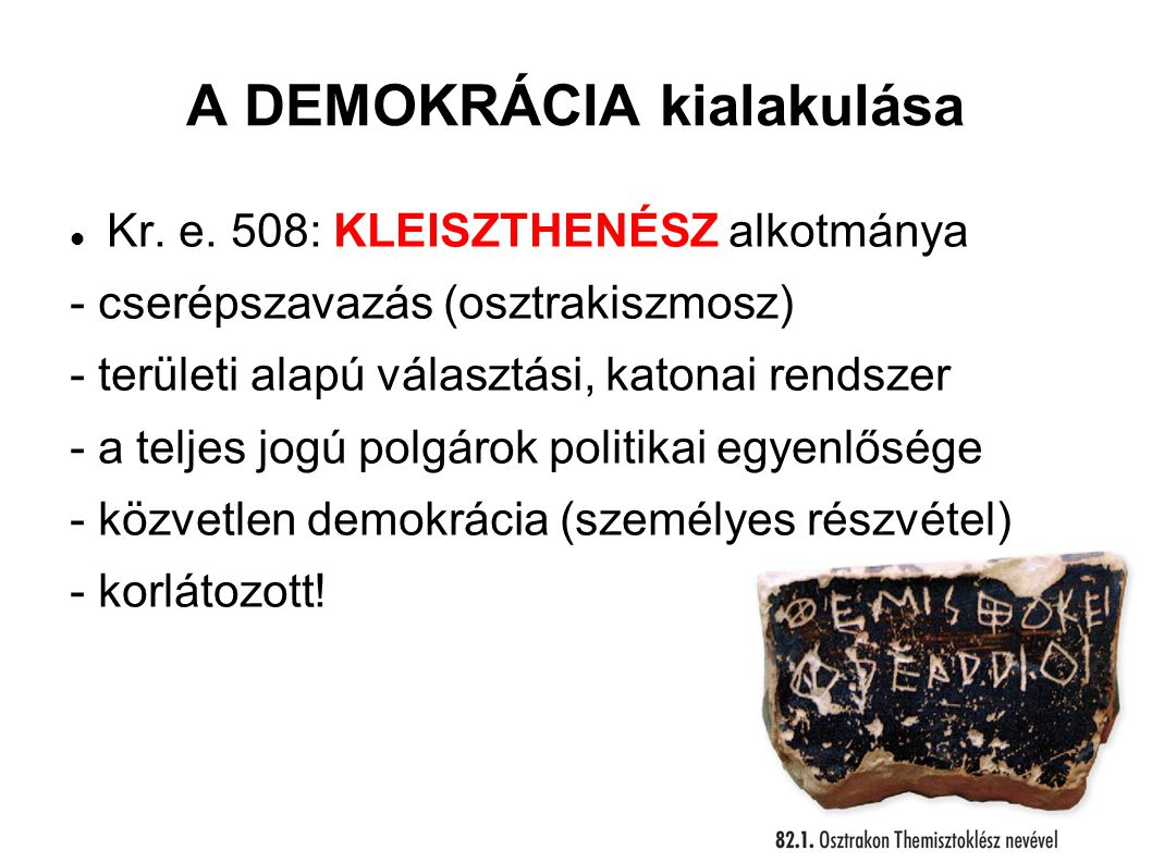 A DEMOKRÁCIA kialakulása Kr. e. 508: KLEISZTHENÉSZ alkotmánya - cserépszavazás (osztrakiszmosz) - területi alapú választási, katonai rendszer - a telj