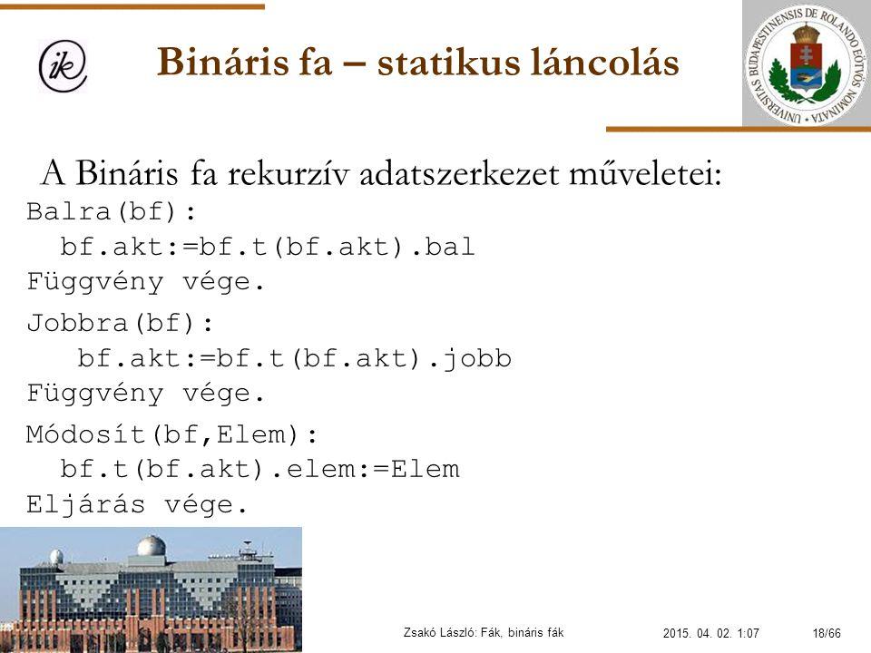 Bináris fa – statikus láncolás Zsakó László: Fák, bináris fák A Bináris fa rekurzív adatszerkezet műveletei: Balra(bf): bf.akt:=bf.t(bf.akt).bal Függv