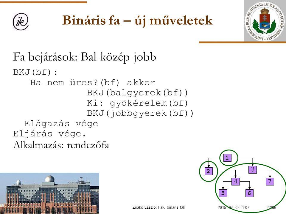 Bináris fa – új műveletek Zsakó László: Fák, bináris fák Fa bejárások: Bal-közép-jobb BKJ(bf): Ha nem üres?(bf) akkor BKJ(balgyerek(bf)) Ki: gyökérele