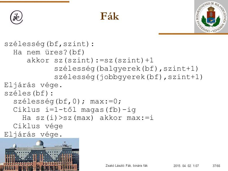 Fák Zsakó László: Fák, bináris fák szélesség(bf,szint): Ha nem üres?(bf) akkor sz(szint):=sz(szint)+1 szélesség(balgyerek(bf),szint+1) szélesség(jobbg