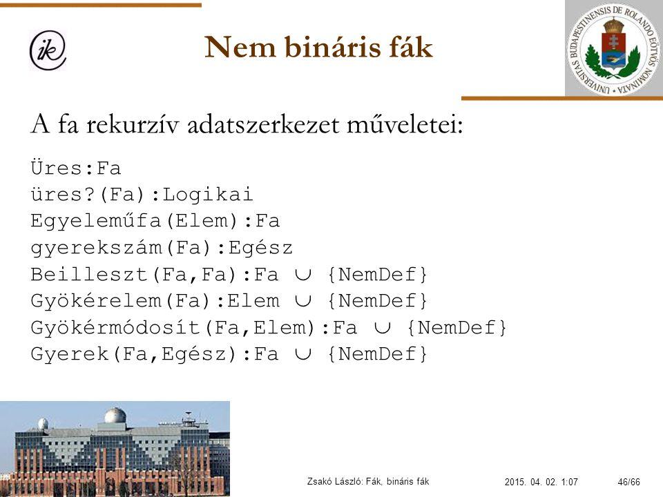 Nem bináris fák Zsakó László: Fák, bináris fák A fa rekurzív adatszerkezet műveletei: Üres:Fa üres?(Fa):Logikai Egyeleműfa(Elem):Fa gyerekszám(Fa):Egé