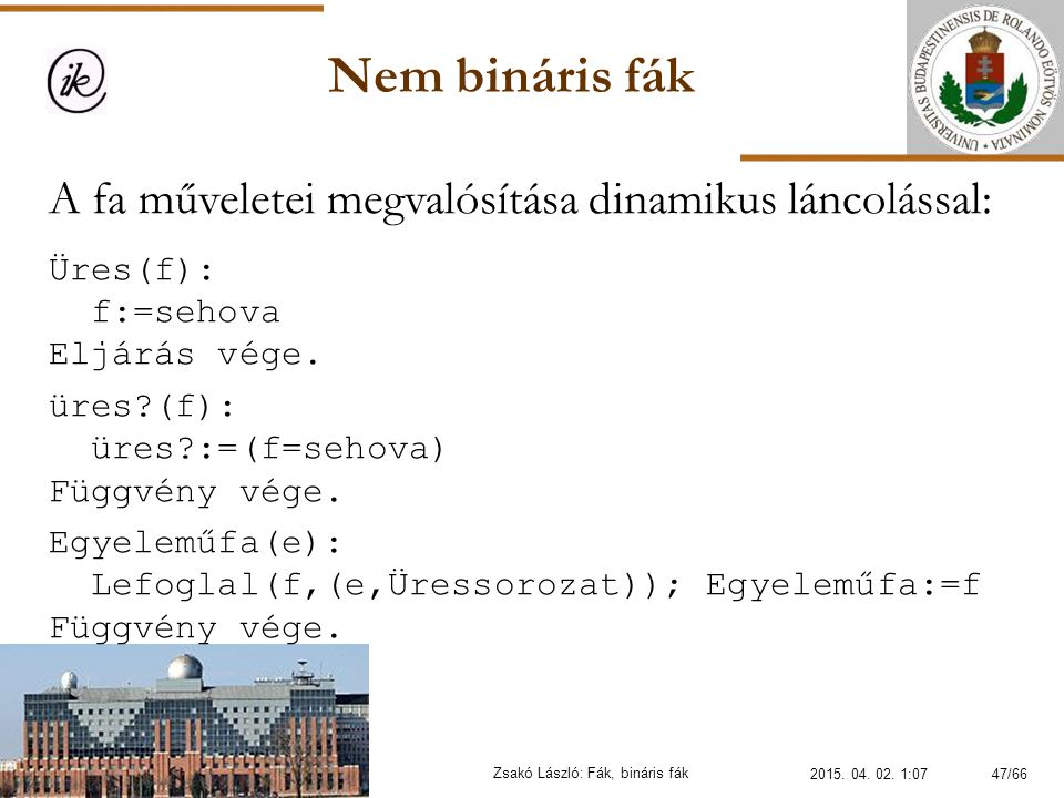 Nem bináris fák Zsakó László: Fák, bináris fák A fa műveletei megvalósítása dinamikus láncolással: Üres(f): f:=sehova Eljárás vége. üres?(f): üres?:=(