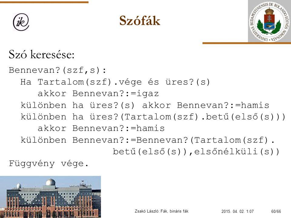 Szófák Zsakó László: Fák, bináris fák Szó keresése: Bennevan?(szf,s): Ha Tartalom(szf).vége és üres?(s) akkor Bennevan?:=igaz különben ha üres?(s) akk