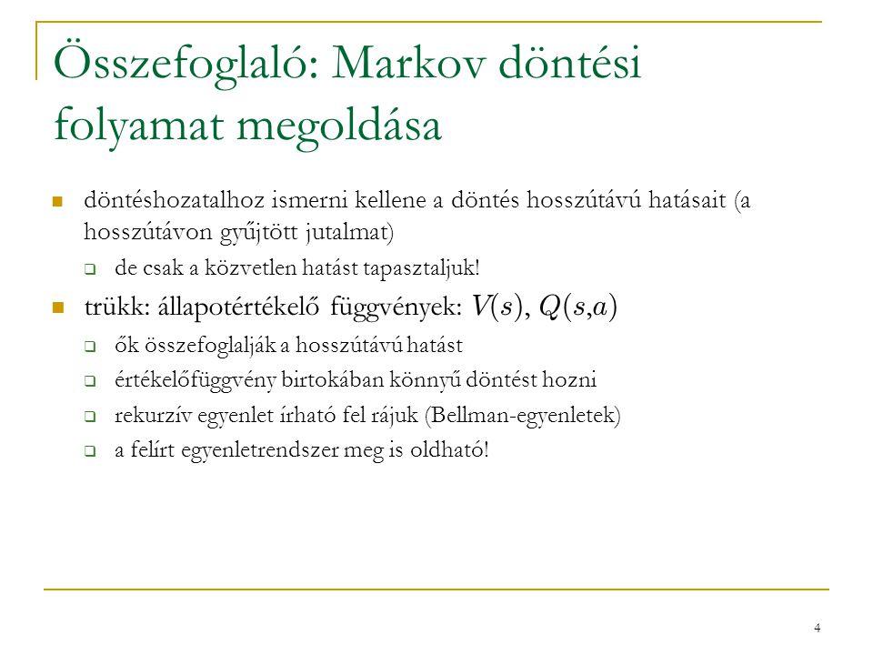 4 Összefoglaló: Markov döntési folyamat megoldása döntéshozatalhoz ismerni kellene a döntés hosszútávú hatásait (a hosszútávon gyűjtött jutalmat)  de csak a közvetlen hatást tapasztaljuk.