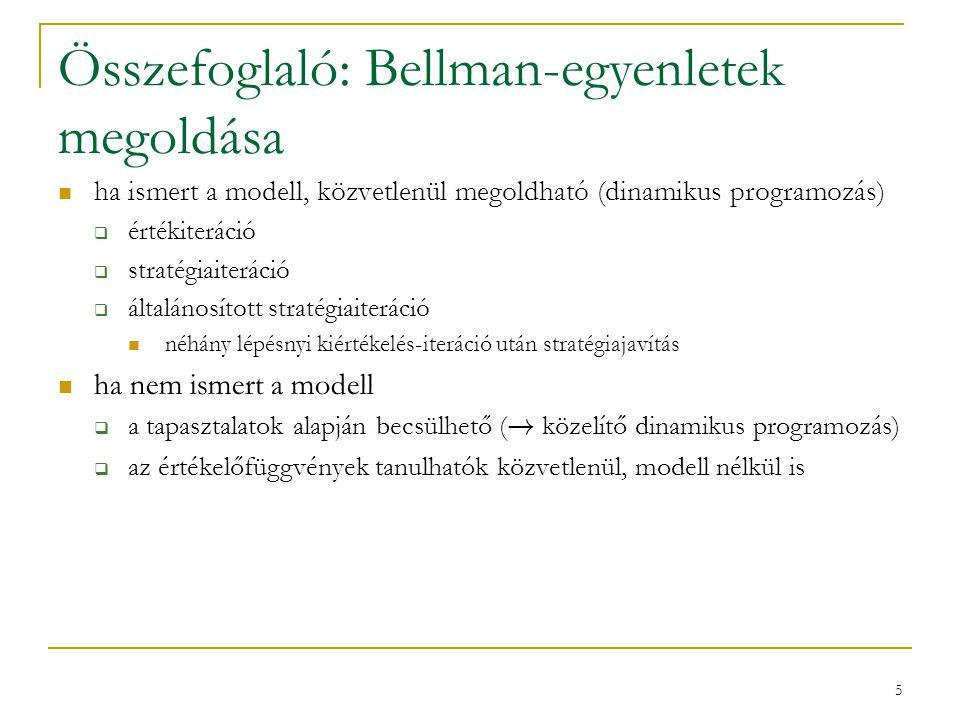 5 Összefoglaló: Bellman-egyenletek megoldása ha ismert a modell, közvetlenül megoldható (dinamikus programozás)  értékiteráció  stratégiaiteráció  általánosított stratégiaiteráció néhány lépésnyi kiértékelés-iteráció után stratégiajavítás ha nem ismert a modell  a tapasztalatok alapján becsülhető ( .