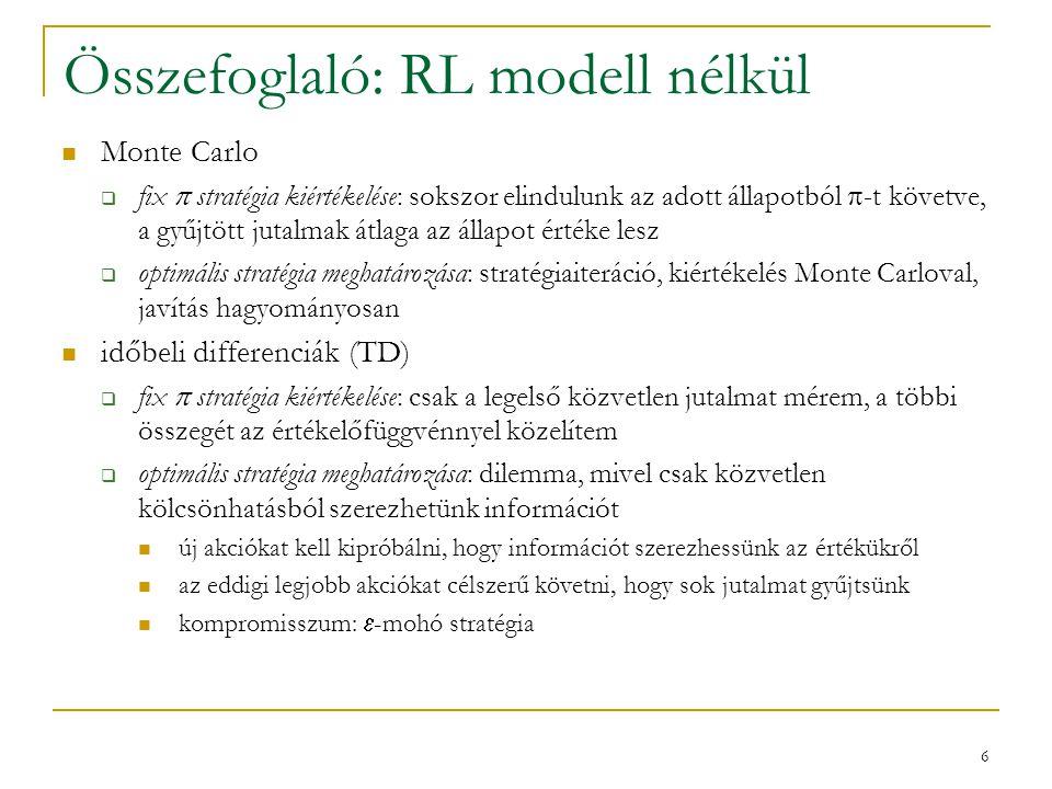 6 Összefoglaló: RL modell nélkül Monte Carlo  fix  stratégia kiértékelése: sokszor elindulunk az adott állapotból  -t követve, a gyűjtött jutalmak átlaga az állapot értéke lesz  optimális stratégia meghatározása: stratégiaiteráció, kiértékelés Monte Carloval, javítás hagyományosan időbeli differenciák (TD)  fix  stratégia kiértékelése: csak a legelső közvetlen jutalmat mérem, a többi összegét az értékelőfüggvénnyel közelítem  optimális stratégia meghatározása: dilemma, mivel csak közvetlen kölcsönhatásból szerezhetünk információt új akciókat kell kipróbálni, hogy információt szerezhessünk az értékükről az eddigi legjobb akciókat célszerű követni, hogy sok jutalmat gyűjtsünk kompromisszum:  -mohó stratégia