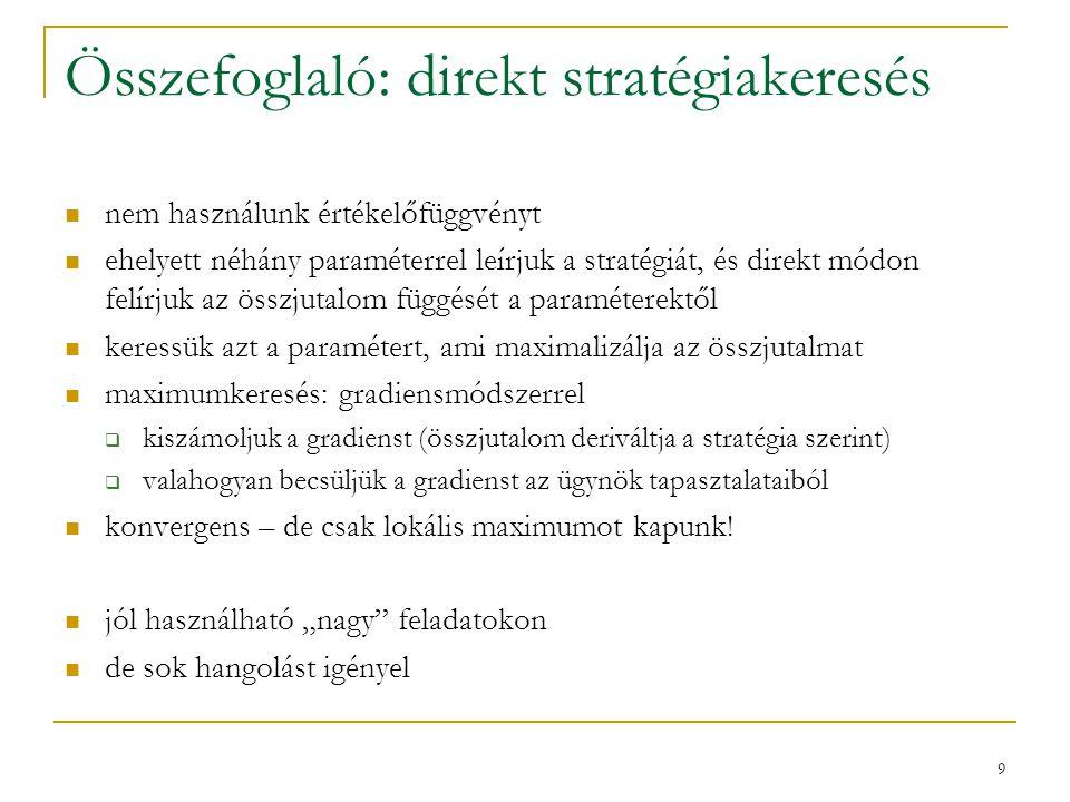 9 Összefoglaló: direkt stratégiakeresés nem használunk értékelőfüggvényt ehelyett néhány paraméterrel leírjuk a stratégiát, és direkt módon felírjuk az összjutalom függését a paraméterektől keressük azt a paramétert, ami maximalizálja az összjutalmat maximumkeresés: gradiensmódszerrel  kiszámoljuk a gradienst (összjutalom deriváltja a stratégia szerint)  valahogyan becsüljük a gradienst az ügynök tapasztalataiból konvergens – de csak lokális maximumot kapunk.