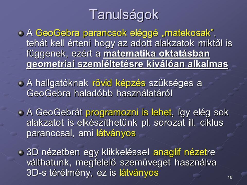 """10 Tanulságok A GeoGebra parancsok eléggé """"matekosak , tehát kell érteni hogy az adott alakzatok miktől is függenek, ezért a matematika oktatásban geometriai szemléltetésre kiválóan alkalmas A hallgatóknak rövid képzés szükséges a GeoGebra haladóbb használatáról A GeoGebrát programozni is lehet, így elég sok alakzatot is elkészíthetünk pl."""