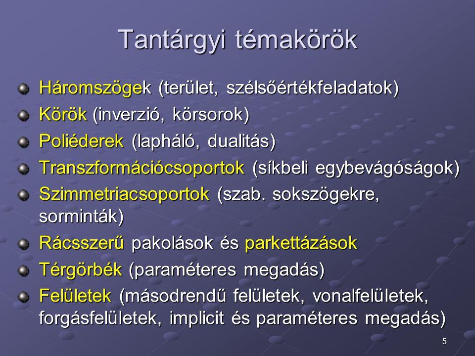 5 Tantárgyi témakörök Háromszögek (terület, szélsőértékfeladatok) Háromszögek (terület, szélsőértékfeladatok) Körök (inverzió, körsorok) Körök (inverzió, körsorok) Poliéderek (lapháló, dualitás) Poliéderek (lapháló, dualitás) Transzformációcsoportok (síkbeli egybevágóságok) Transzformációcsoportok (síkbeli egybevágóságok) Szimmetriacsoportok (szab.