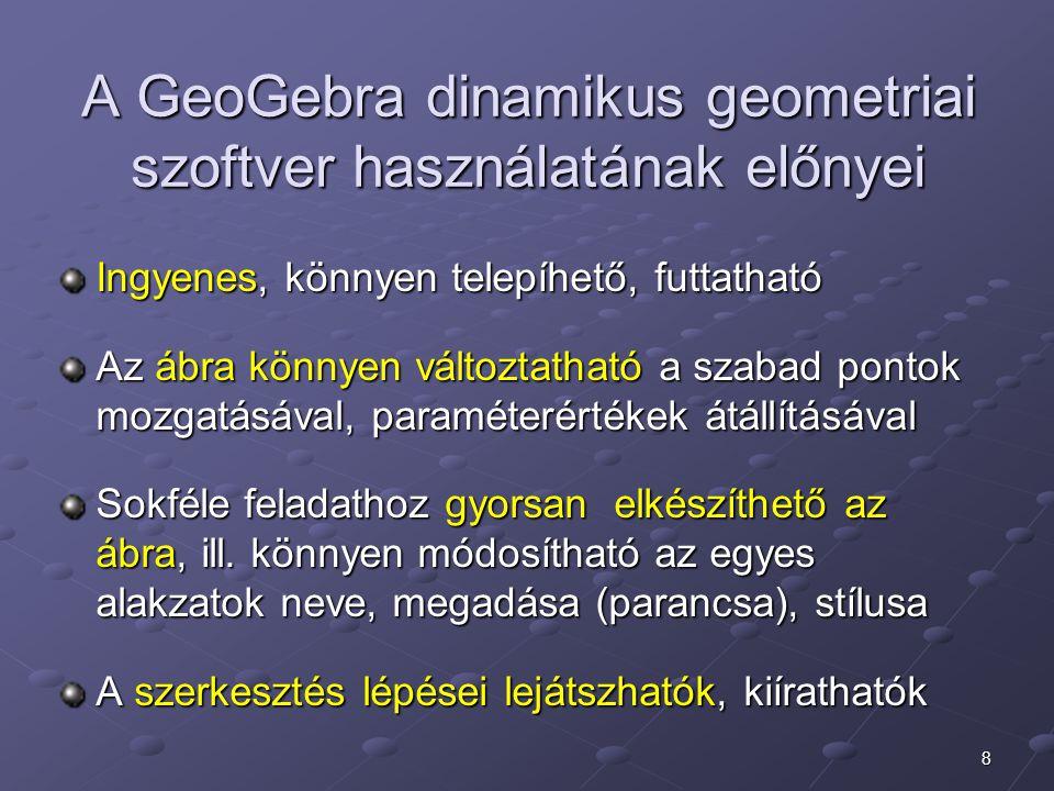 8 A GeoGebra dinamikus geometriai szoftver használatának előnyei Ingyenes, könnyen telepíhető, futtatható Az ábra könnyen változtatható a szabad pontok mozgatásával, paraméterértékek átállításával Sokféle feladathoz gyorsan elkészíthető az ábra, ill.