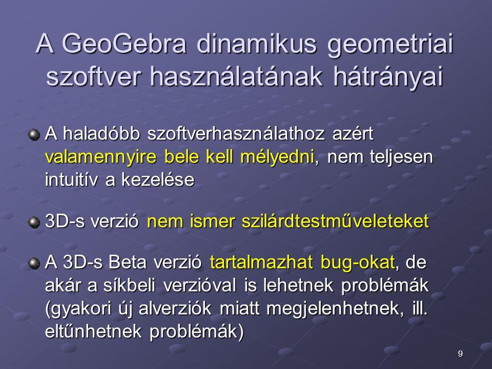 9 A GeoGebra dinamikus geometriai szoftver használatának hátrányai A haladóbb szoftverhasználathoz azért valamennyire bele kell mélyedni, nem teljesen intuitív a kezelése 3D-s verzió nem ismer szilárdtestműveleteket A 3D-s Beta verzió tartalmazhat bug-okat, de akár a síkbeli verzióval is lehetnek problémák (gyakori új alverziók miatt megjelenhetnek, ill.