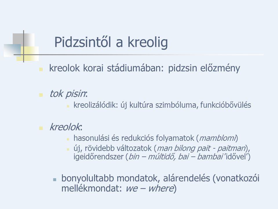 Pidzsintől a kreolig kreolok korai stádiumában: pidzsin előzmény tok pisin: kreolizálódik: új kultúra szimbóluma, funkcióbővülés kreolok: hasonulási és redukciós folyamatok (mamblomi) új, rövidebb változatok (man bilong pait - paitman), igeidőrendszer (bin – múltidő, bai – bambai 'idővel') bonyolultabb mondatok, alárendelés (vonatkozói mellékmondat: we – where)