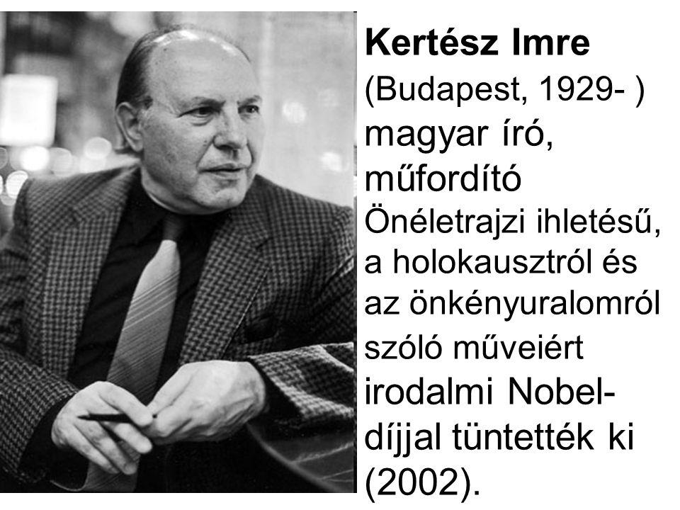 Kertész Imre (Budapest, 1929- ) magyar író, műfordító Önéletrajzi ihletésű, a holokausztról és az önkényuralomról szóló műveiért irodalmi Nobel- díjja